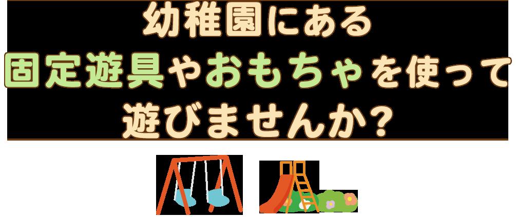 幼稚園にある固定遊具やおもちゃを使って遊びませんか?